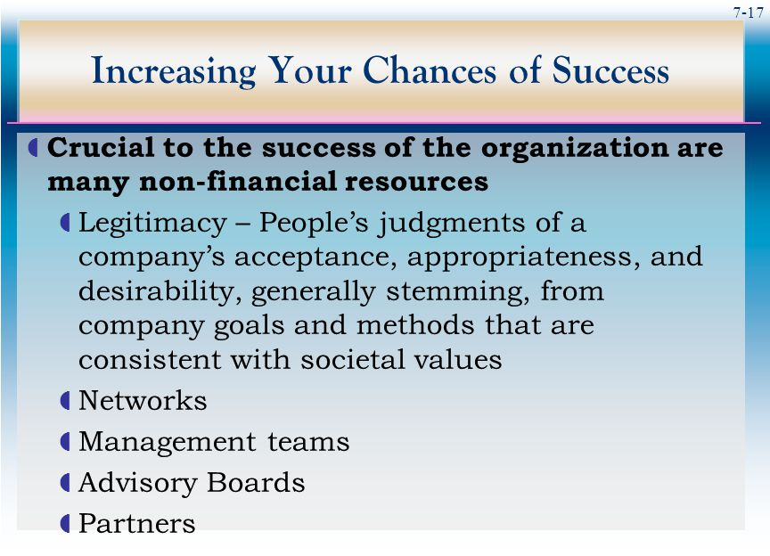 7-17 Increasing Your Chances of Success  Crucial to the success of the organization are many non-financial resources  Legitimacy – People's judgments of a company's acceptance, appropriateness, and desirability, generally stemming, from company goals and methods that are consistent with societal values  Networks  Management teams  Advisory Boards  Partners