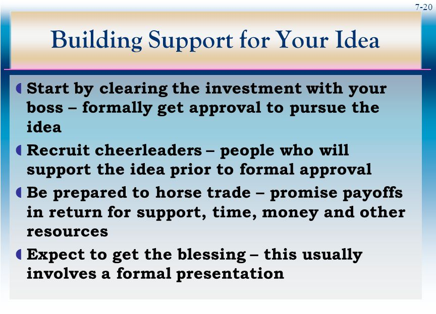 7-20 Building Support for Your Idea  Start by clearing the investment with your boss – formally get approval to pursue the idea  Recruit cheerleaders – people who will support the idea prior to formal approval  Be prepared to horse trade – promise payoffs in return for support, time, money and other resources  Expect to get the blessing – this usually involves a formal presentation