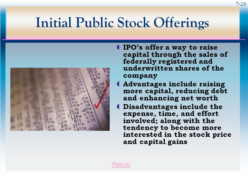 7-29 Initial Public Stock Offerings  IPO's offer a way to raise capital through the sales of federally registered and underwritten shares of the company  Advantages include raising more capital, reducing debt and enhancing net worth  Disadvantages include the expense, time, and effort involved; along with the tendency to become more interested in the stock price and capital gains Return