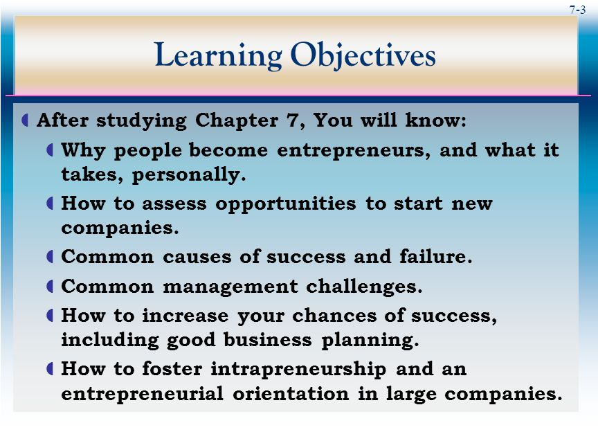 7-3 Learning Objectives  After studying Chapter 7, You will know:  Why people become entrepreneurs, and what it takes, personally.