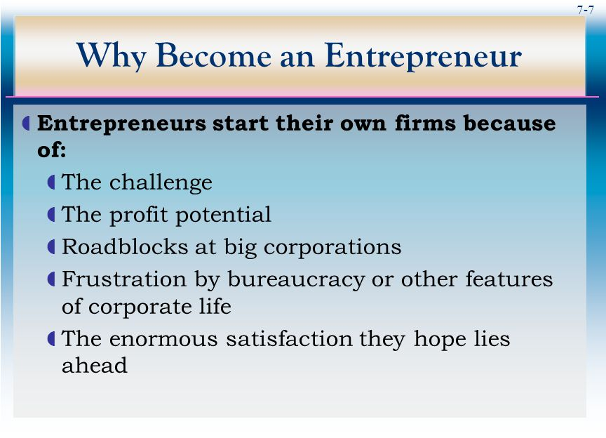 7-7 Why Become an Entrepreneur  Entrepreneurs start their own firms because of:  The challenge  The profit potential  Roadblocks at big corporations  Frustration by bureaucracy or other features of corporate life  The enormous satisfaction they hope lies ahead