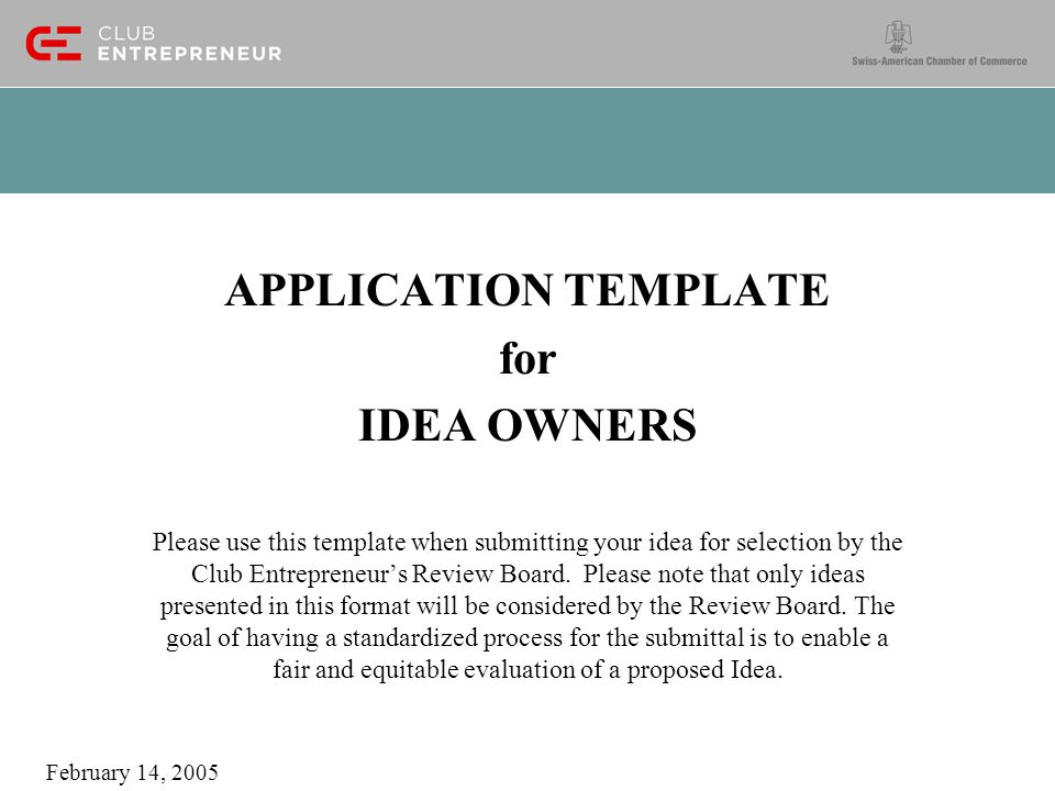 APPLICATION TEMPLATE for IDEA OWNERS Please use this template when submitting your idea for selection by the Club Entrepreneur's Review Board.
