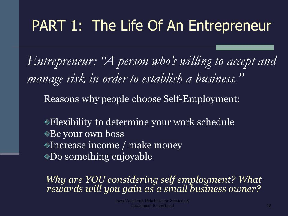 Iowa Vocational Rehabilitation Services & Department for the Blind12 PART 1: The Life Of An Entrepreneur Reasons why people choose Self-Employment: Fl