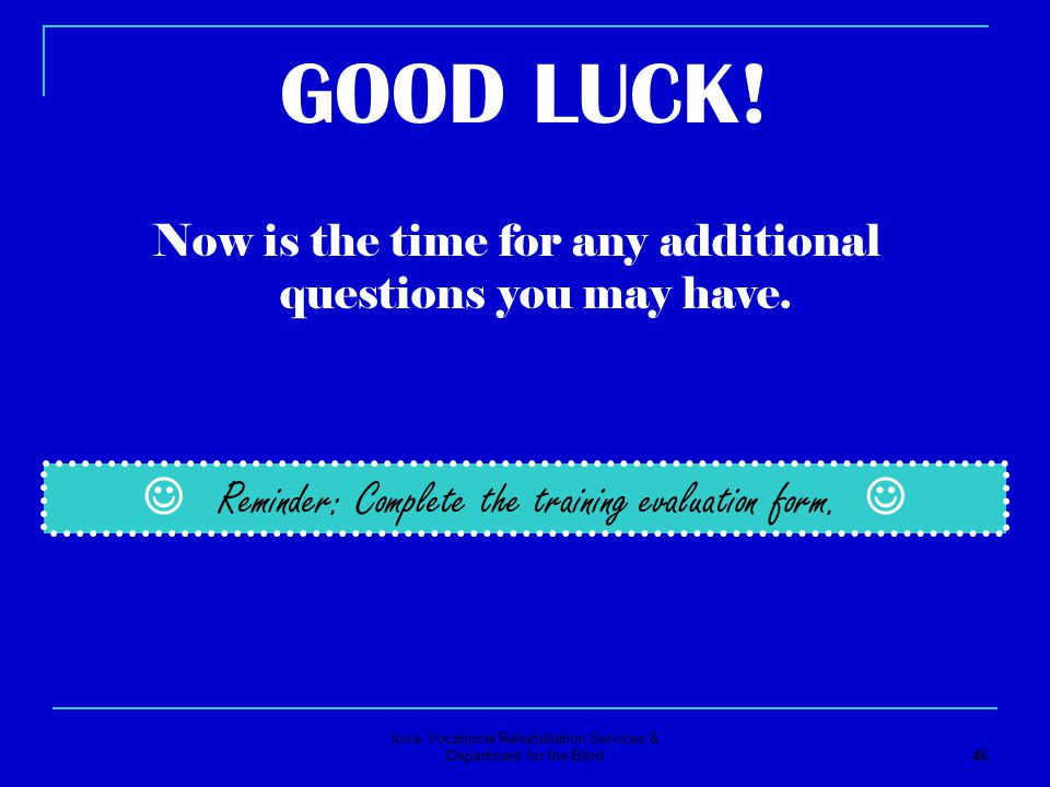 Iowa Vocational Rehabilitation Services & Department for the Blind 46 GOOD LUCK! Now is the time for any additional questions you may have. Reminder: