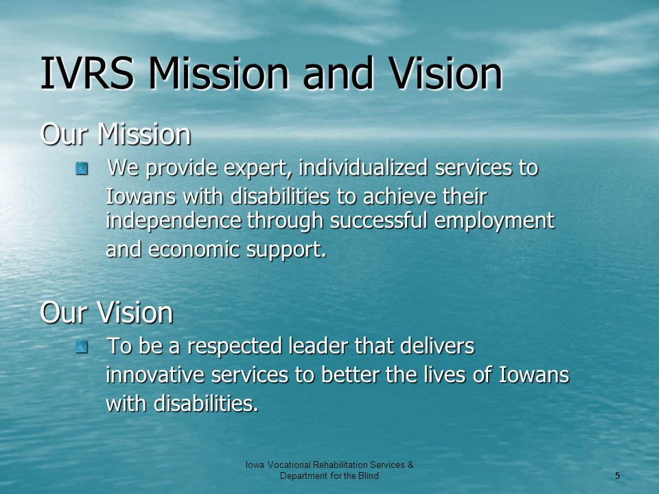 Iowa Vocational Rehabilitation Services & Department for the Blind 5 IVRS Mission and Vision Our Mission We provide expert, individualized services to