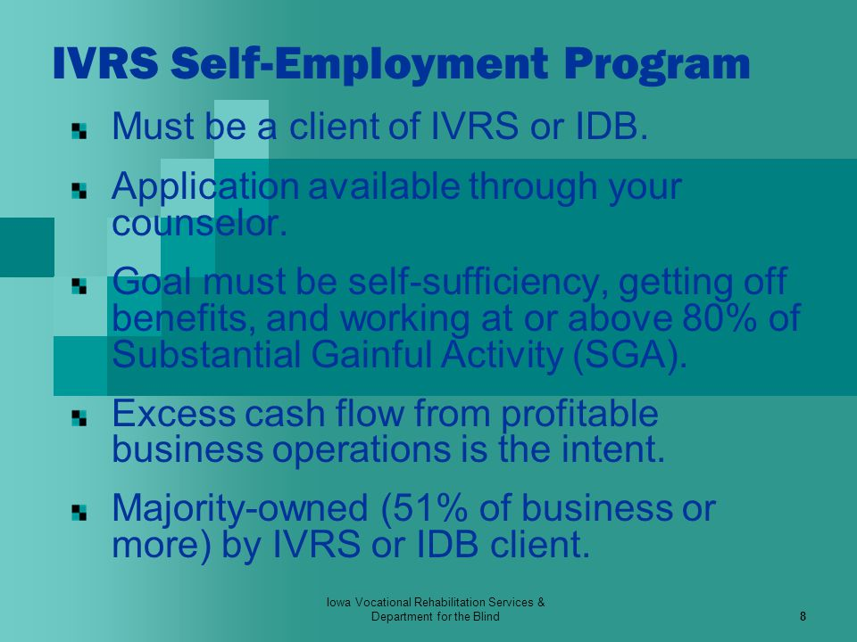 Iowa Vocational Rehabilitation Services & Department for the Blind9 IVRS Self-Employment Program FINANCIAL ASSISTANCE Up to $10,000 with: Dollar-for-dollar client match.