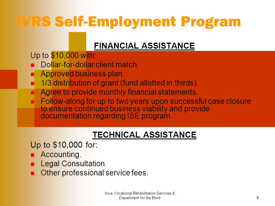 Iowa Vocational Rehabilitation Services & Department for the Blind9 IVRS Self-Employment Program FINANCIAL ASSISTANCE Up to $10,000 with: Dollar-for-d