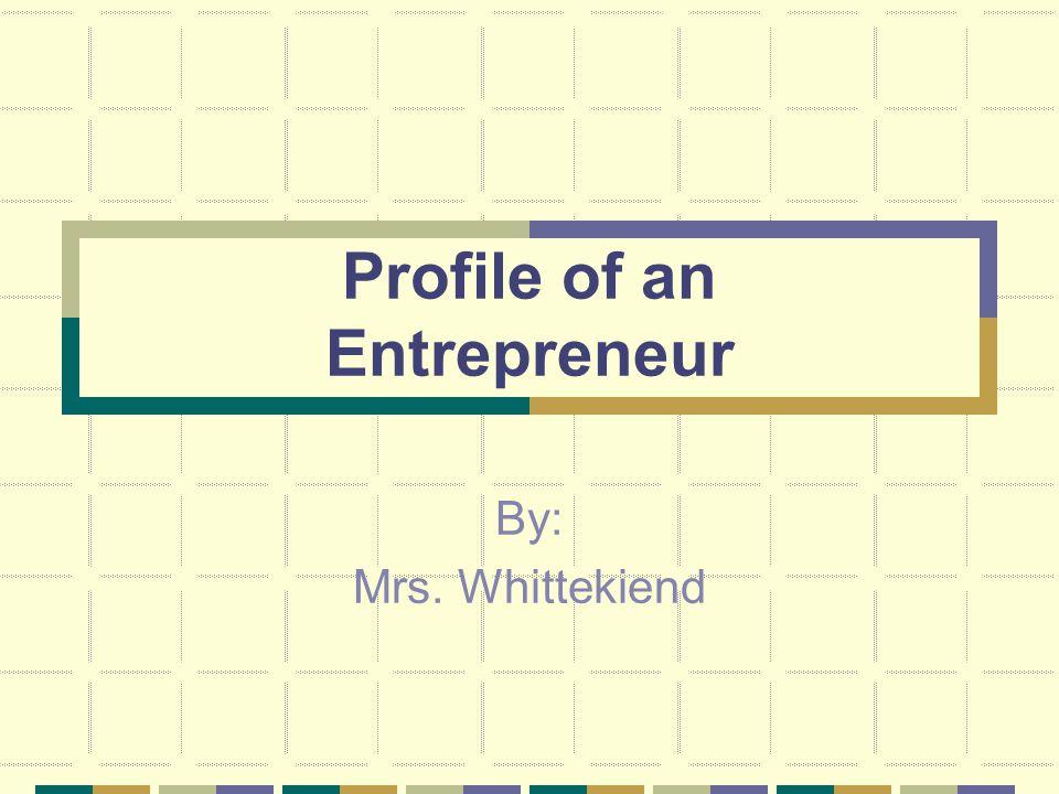 Profile of an Entrepreneur By: Mrs. Whittekiend