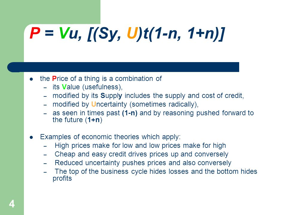 4 P = Vu, [(Sy, U)t(1-n, 1+n)] the Price of a thing is a combination of – its Value (usefulness), – modified by its Supply includes the supply and cost of credit, – modified by Uncertainty (sometimes radically), – as seen in times past (1-n) and by reasoning pushed forward to the future (1+n) Examples of economic theories which apply: – High prices make for low and low prices make for high – Cheap and easy credit drives prices up and conversely – Reduced uncertainty pushes prices and also conversely – The top of the business cycle hides losses and the bottom hides profits