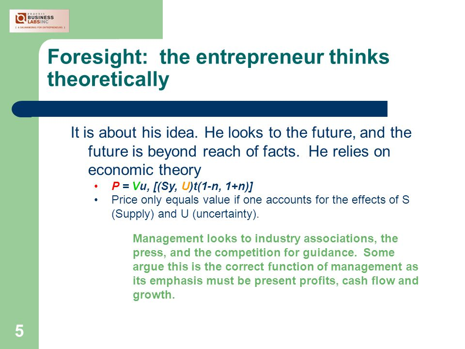 5 Foresight: the entrepreneur thinks theoretically It is about his idea.