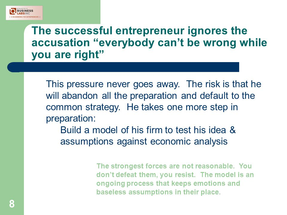 8 The successful entrepreneur ignores the accusation everybody can't be wrong while you are right This pressure never goes away.