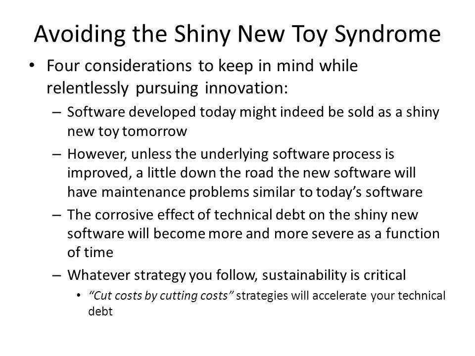 Avoiding the Shiny New Toy Syndrome Four considerations to keep in mind while relentlessly pursuing innovation: – Software developed today might indeed be sold as a shiny new toy tomorrow – However, unless the underlying software process is improved, a little down the road the new software will have maintenance problems similar to today's software – The corrosive effect of technical debt on the shiny new software will become more and more severe as a function of time – Whatever strategy you follow, sustainability is critical Cut costs by cutting costs strategies will accelerate your technical debt