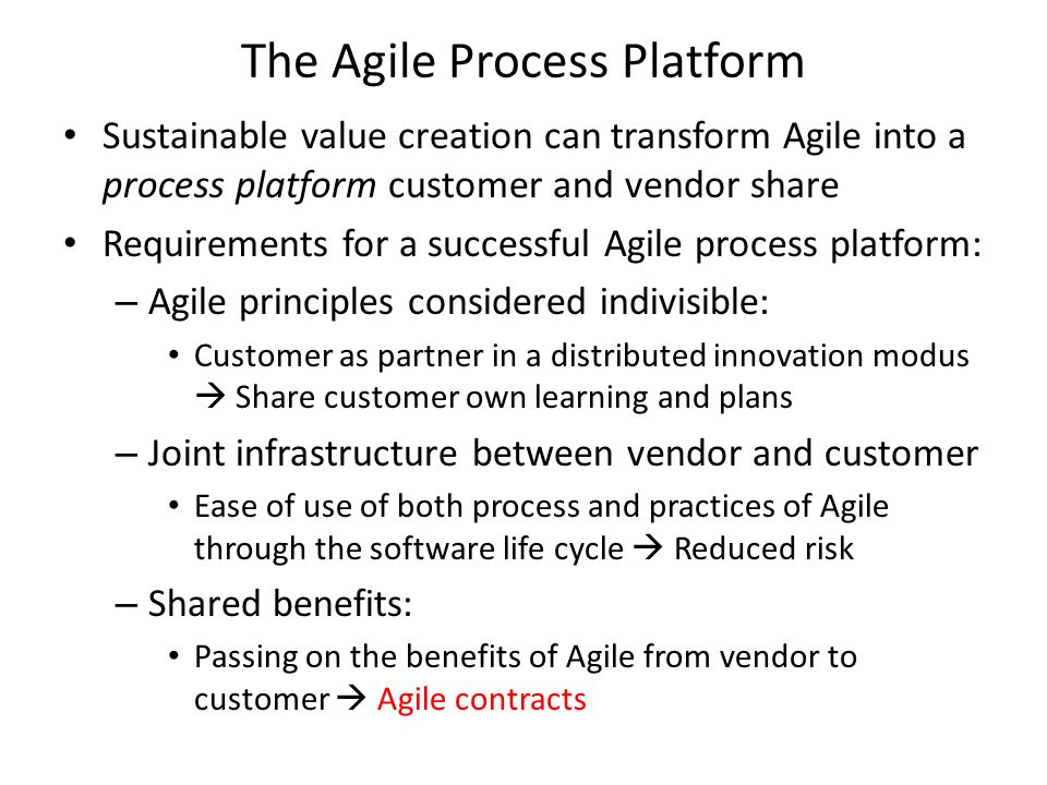 The Agile Process Platform Sustainable value creation can transform Agile into a process platform customer and vendor share Requirements for a successful Agile process platform: – Agile principles considered indivisible: Customer as partner in a distributed innovation modus  Share customer own learning and plans – Joint infrastructure between vendor and customer Ease of use of both process and practices of Agile through the software life cycle  Reduced risk – Shared benefits: Passing on the benefits of Agile from vendor to customer  Agile contracts