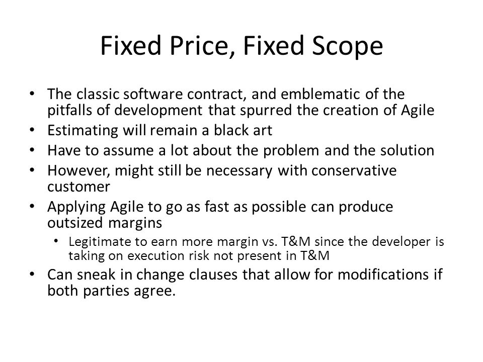 Fixed Price, Fixed Scope The classic software contract, and emblematic of the pitfalls of development that spurred the creation of Agile Estimating will remain a black art Have to assume a lot about the problem and the solution However, might still be necessary with conservative customer Applying Agile to go as fast as possible can produce outsized margins Legitimate to earn more margin vs.