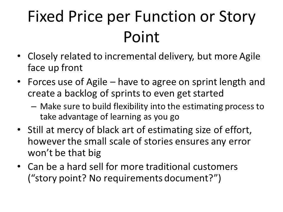 Fixed Price per Function or Story Point Closely related to incremental delivery, but more Agile face up front Forces use of Agile – have to agree on sprint length and create a backlog of sprints to even get started – Make sure to build flexibility into the estimating process to take advantage of learning as you go Still at mercy of black art of estimating size of effort, however the small scale of stories ensures any error won't be that big Can be a hard sell for more traditional customers ( story point.