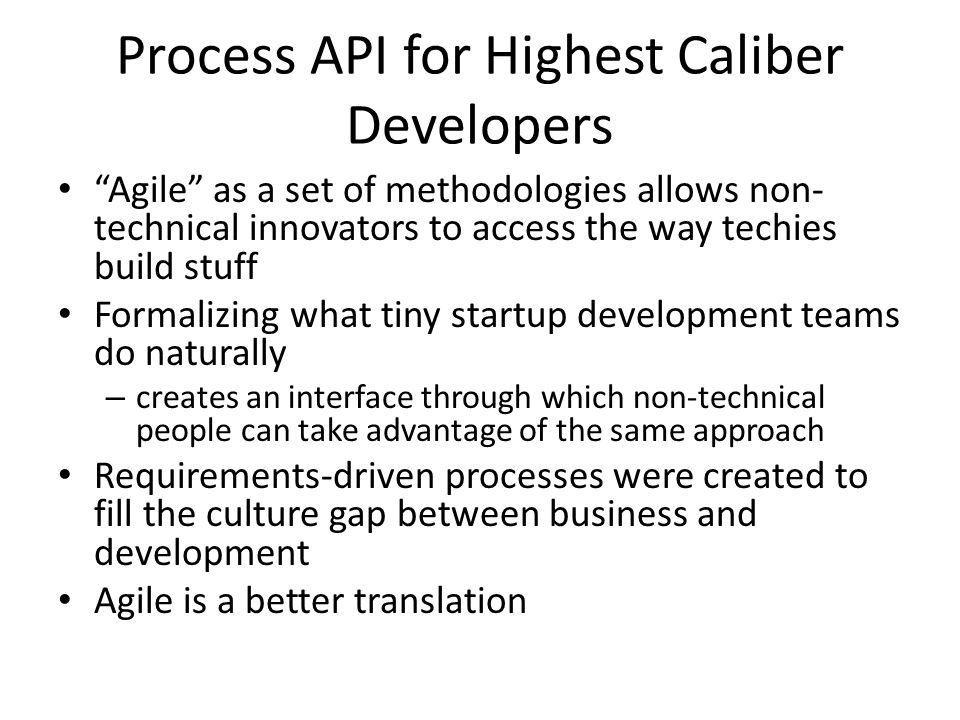 Process API for Highest Caliber Developers Agile as a set of methodologies allows non- technical innovators to access the way techies build stuff Formalizing what tiny startup development teams do naturally – creates an interface through which non-technical people can take advantage of the same approach Requirements-driven processes were created to fill the culture gap between business and development Agile is a better translation