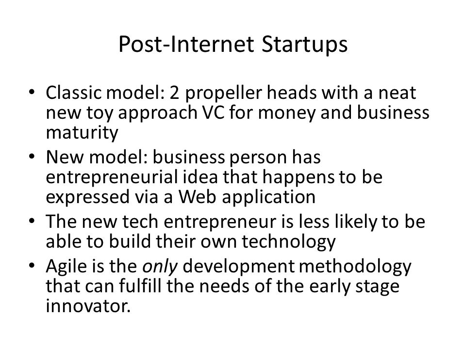 Post-Internet Startups Classic model: 2 propeller heads with a neat new toy approach VC for money and business maturity New model: business person has entrepreneurial idea that happens to be expressed via a Web application The new tech entrepreneur is less likely to be able to build their own technology Agile is the only development methodology that can fulfill the needs of the early stage innovator.