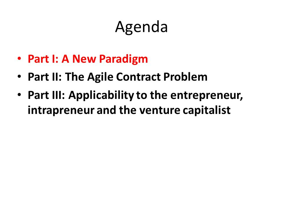 Agenda Part I: A New Paradigm Part II: The Agile Contract Problem Part III: Applicability to the entrepreneur, intrapreneur and the venture capitalist