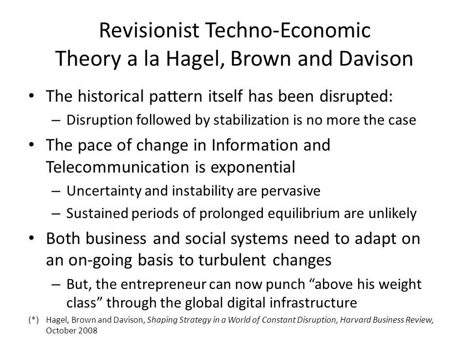 Revisionist Techno-Economic Theory a la Hagel, Brown and Davison The historical pattern itself has been disrupted: – Disruption followed by stabilization is no more the case The pace of change in Information and Telecommunication is exponential – Uncertainty and instability are pervasive – Sustained periods of prolonged equilibrium are unlikely Both business and social systems need to adapt on an on-going basis to turbulent changes – But, the entrepreneur can now punch above his weight class through the global digital infrastructure (*)Hagel, Brown and Davison, Shaping Strategy in a World of Constant Disruption, Harvard Business Review, October 2008