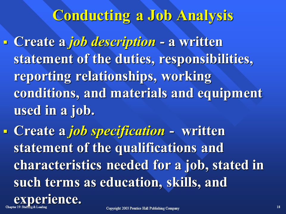 Chapter 19: Staffing & Leading18 Copyright 2003 Prentice Hall Publishing Company Conducting a Job Analysis  Create a job description - a written stat
