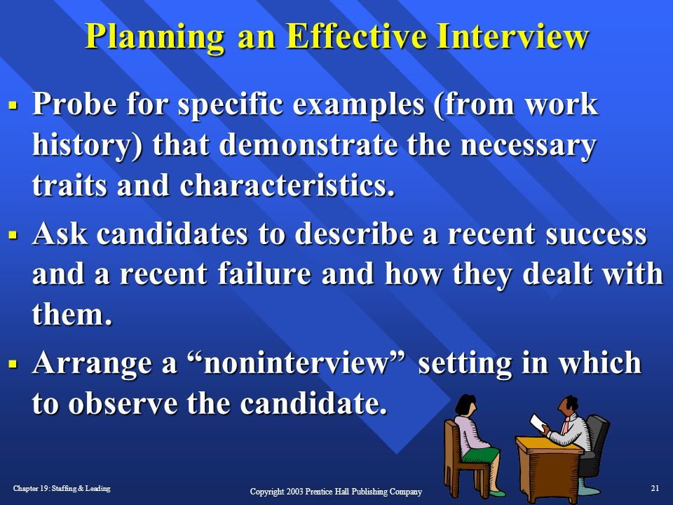 Chapter 19: Staffing & Leading21 Copyright 2003 Prentice Hall Publishing Company Planning an Effective Interview  Probe for specific examples (from w