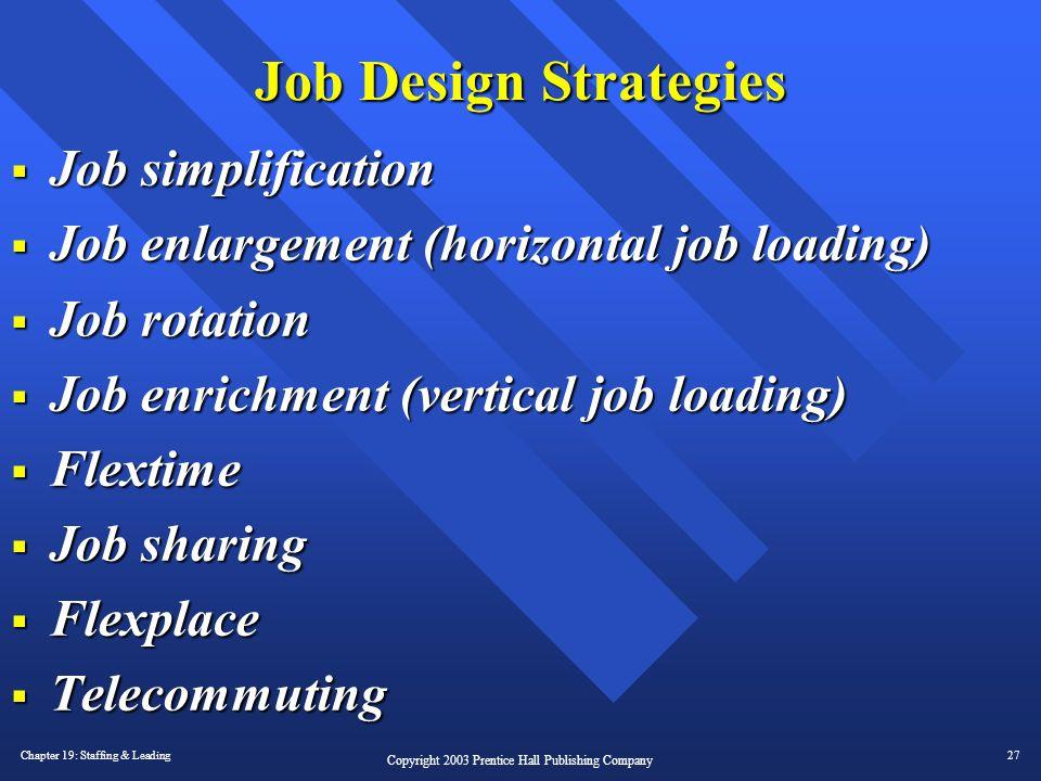 Chapter 19: Staffing & Leading27 Copyright 2003 Prentice Hall Publishing Company Job Design Strategies  Job simplification  Job enlargement (horizon
