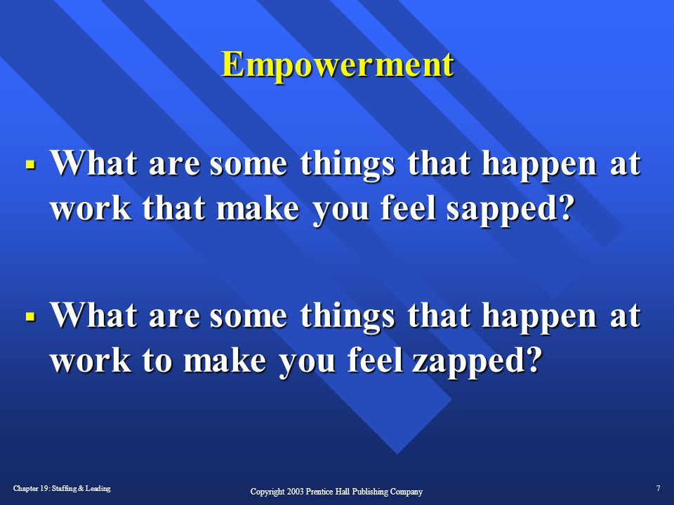Chapter 19: Staffing & Leading7 Copyright 2003 Prentice Hall Publishing Company Empowerment  What are some things that happen at work that make you f