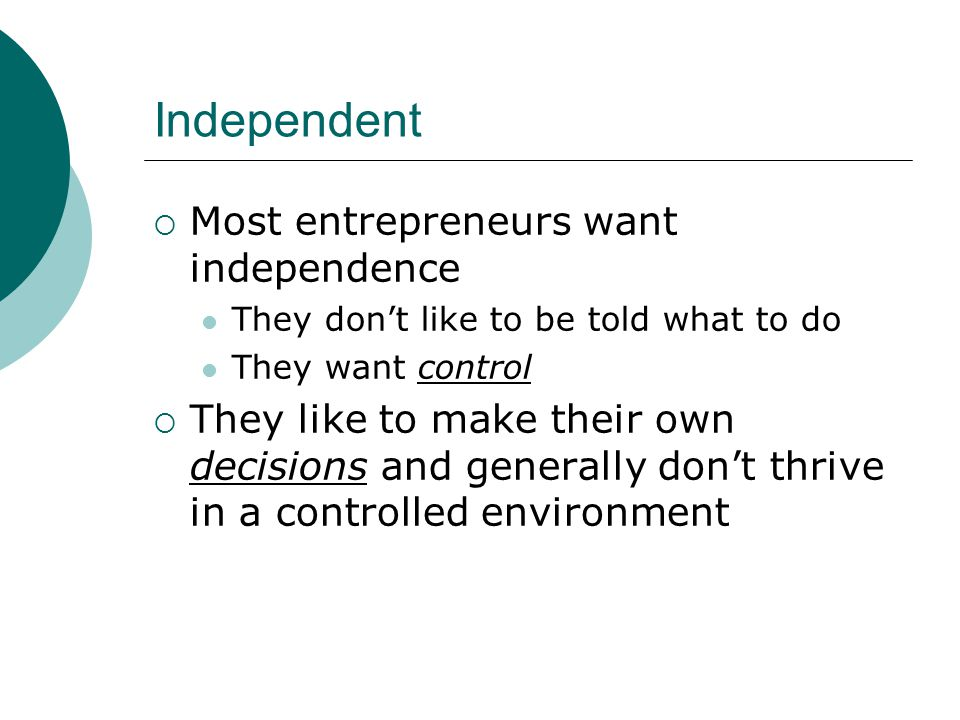 Independent  Most entrepreneurs want independence They don't like to be told what to do They want control  They like to make their own decisions and generally don't thrive in a controlled environment