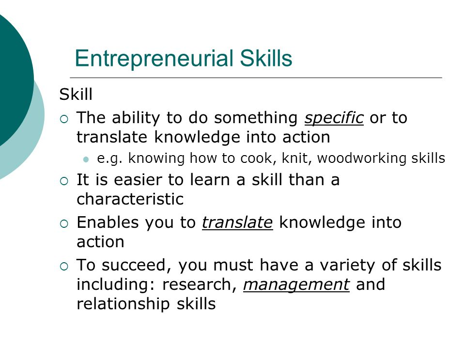 Entrepreneurial Skills Skill  The ability to do something specific or to translate knowledge into action e.g.