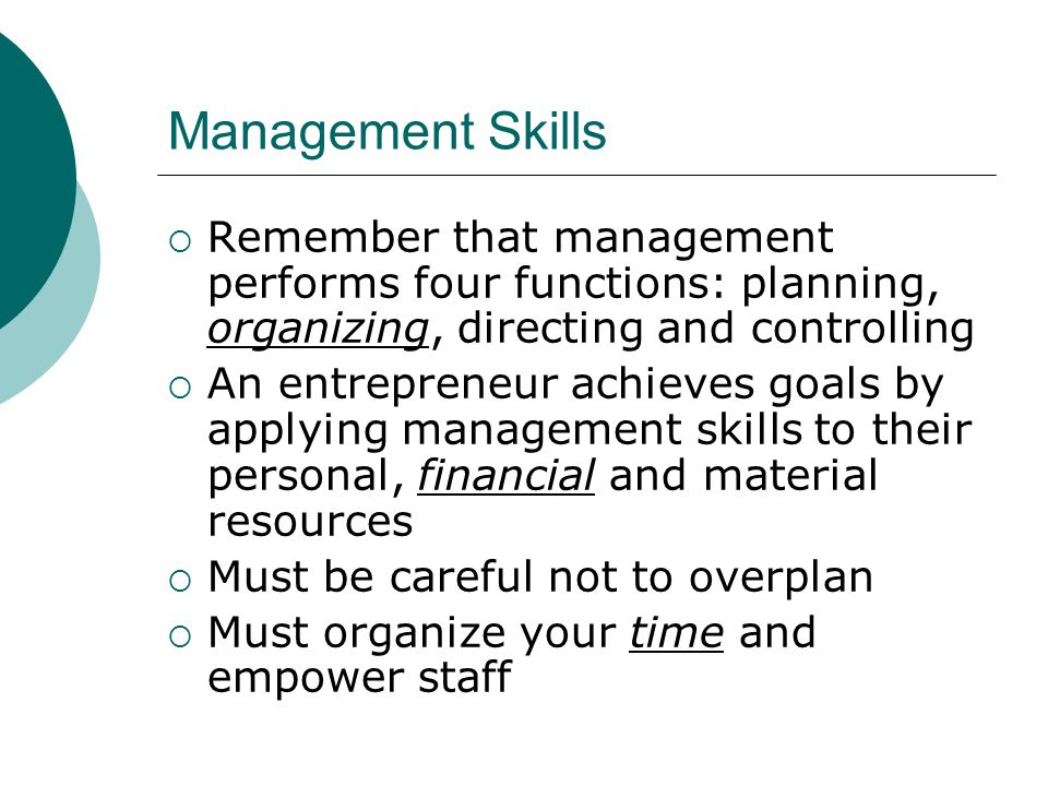 Management Skills  Remember that management performs four functions: planning, organizing, directing and controlling  An entrepreneur achieves goals by applying management skills to their personal, financial and material resources  Must be careful not to overplan  Must organize your time and empower staff