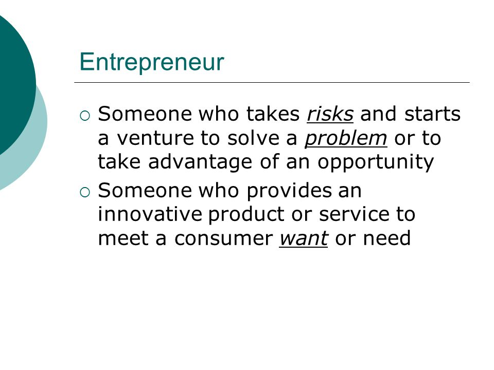 Characteristics of an Entrepreneur  Entrepreneurs have most of these characteristics: Risk TakerGoal-setting PerceptiveHardworking CuriousSelf-confident ImaginativeFlexible PersistentIndependent