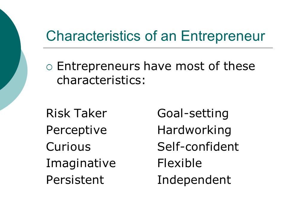 Risk-Taker  Many entrepreneurs take on a high degree of risk  Higher risk = Greater reward  To be successful, an entrepreneur must minimize and manage risk Not possible to eliminate it completely