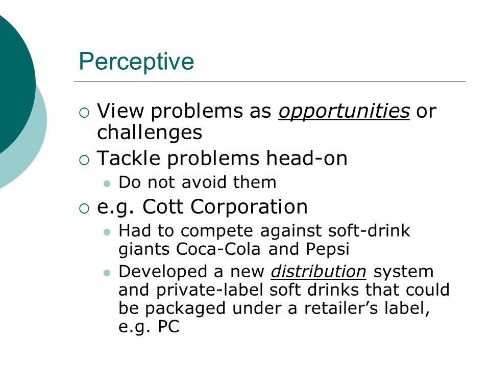 Perceptive  View problems as opportunities or challenges  Tackle problems head-on Do not avoid them  e.g.