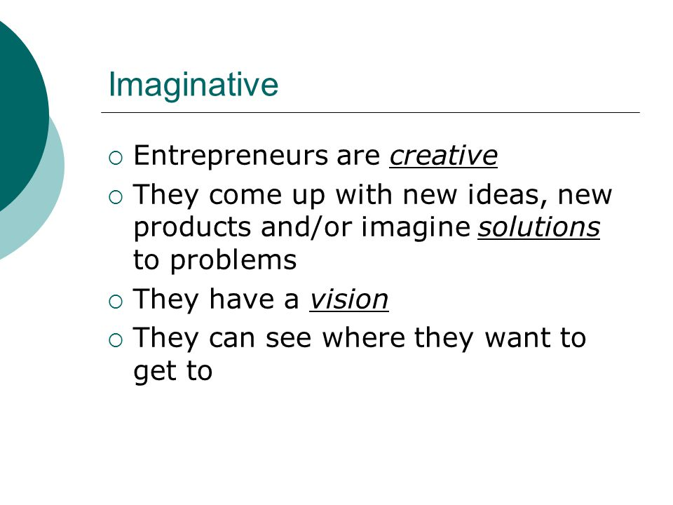 Imaginative  Entrepreneurs are creative  They come up with new ideas, new products and/or imagine solutions to problems  They have a vision  They can see where they want to get to