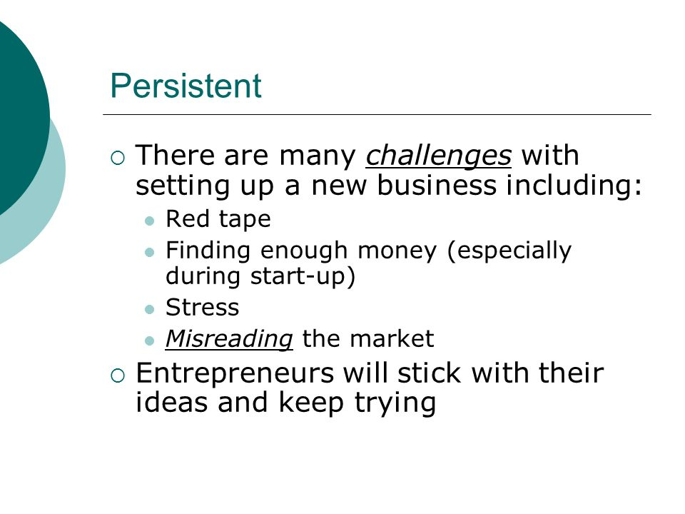 Persistent  There are many challenges with setting up a new business including: Red tape Finding enough money (especially during start-up) Stress Misreading the market  Entrepreneurs will stick with their ideas and keep trying