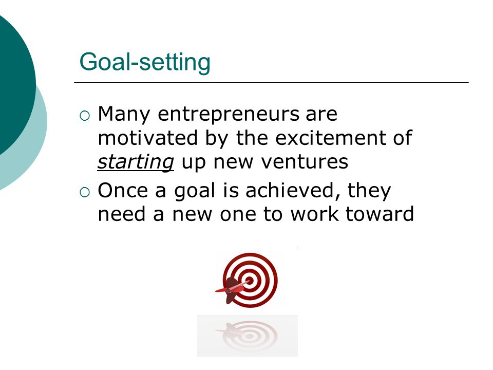 Goal-setting  Many entrepreneurs are motivated by the excitement of starting up new ventures  Once a goal is achieved, they need a new one to work toward