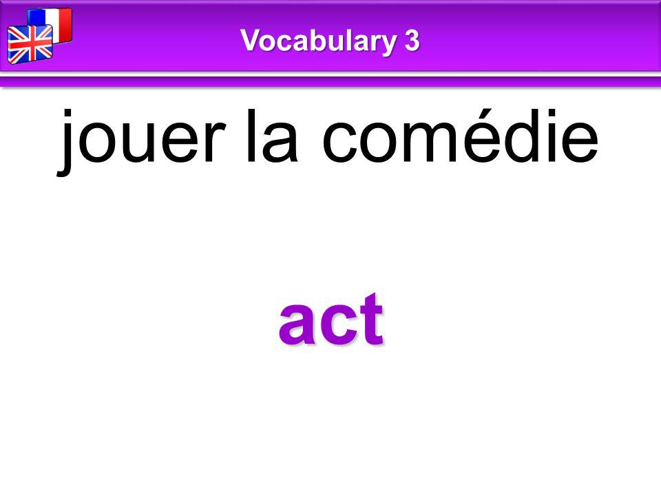 act jouer la comédie Vocabulary 3
