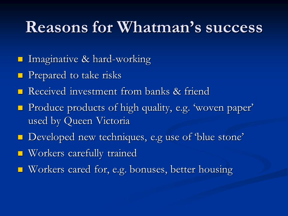Reasons for Whatman's success Imaginative & hard-working Imaginative & hard-working Prepared to take risks Prepared to take risks Received investment from banks & friend Received investment from banks & friend Produce products of high quality, e.g.
