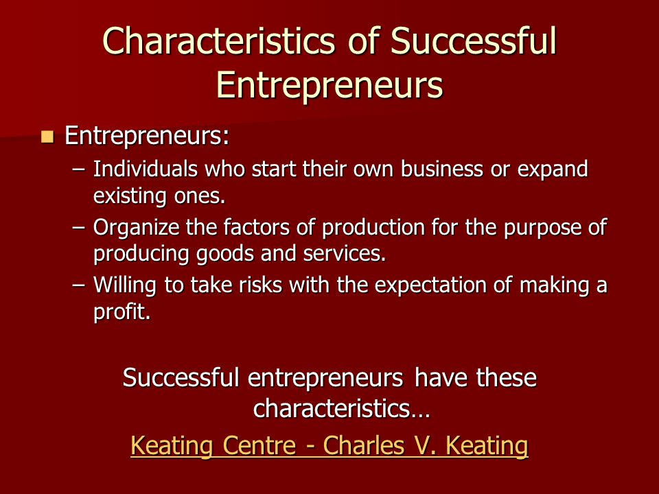 Characteristics of Successful Entrepreneurs Entrepreneurs: Entrepreneurs: –Individuals who start their own business or expand existing ones. –Organize