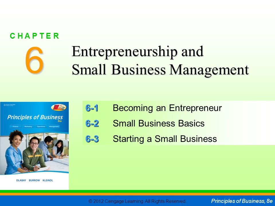 © 2012 Cengage Learning. All Rights Reserved. Principles of Business, 8e C H A P T E R 6 SLIDE 1 6-1 6-1Becoming an Entrepreneur 6-2 6-2Small Business