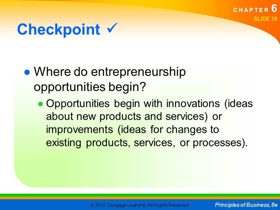 © 2012 Cengage Learning. All Rights Reserved. Principles of Business, 8e C H A P T E R 6 SLIDE 16 Checkpoint ●Where do entrepreneurship opportunities