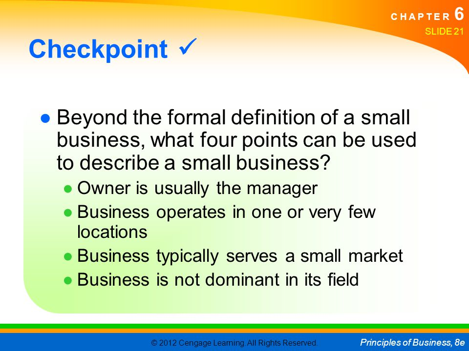 © 2012 Cengage Learning. All Rights Reserved. Principles of Business, 8e C H A P T E R 6 SLIDE 21 Checkpoint ●Beyond the formal definition of a small