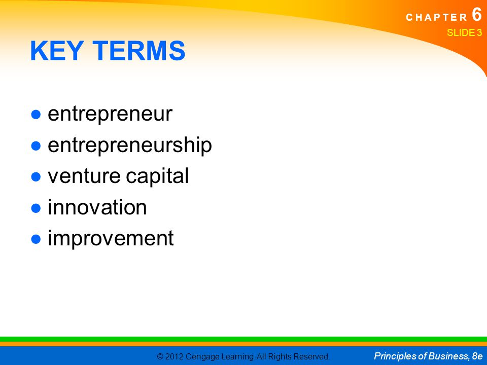 © 2012 Cengage Learning. All Rights Reserved. Principles of Business, 8e C H A P T E R 6 SLIDE 3 KEY TERMS ●entrepreneur ●entrepreneurship ●venture ca