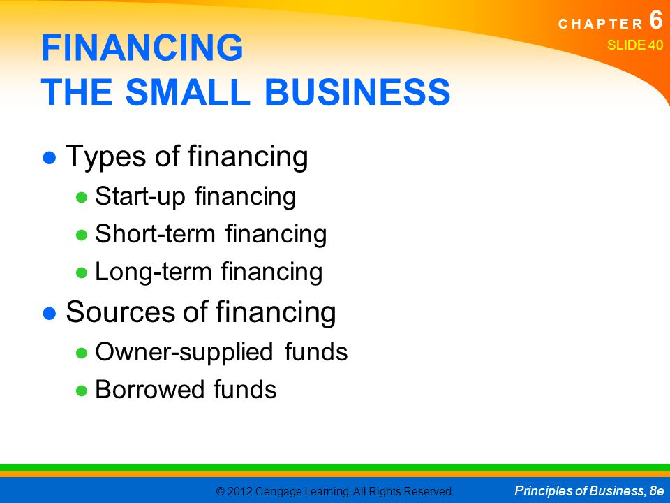 © 2012 Cengage Learning. All Rights Reserved. Principles of Business, 8e C H A P T E R 6 SLIDE 40 FINANCING THE SMALL BUSINESS ●Types of financing ●St