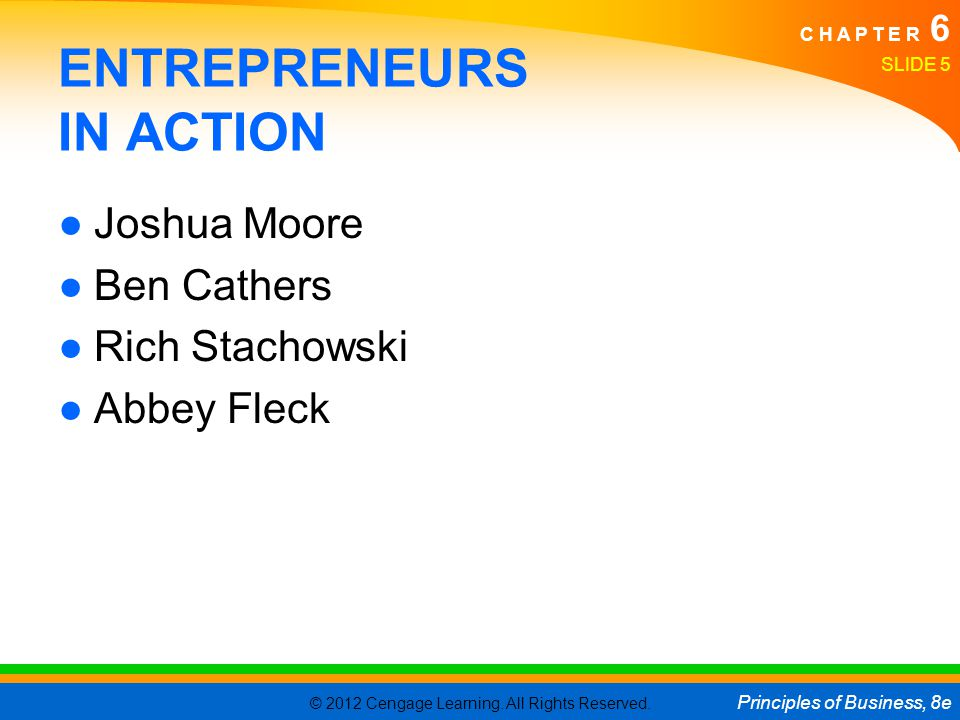 © 2012 Cengage Learning. All Rights Reserved. Principles of Business, 8e C H A P T E R 6 SLIDE 5 ENTREPRENEURS IN ACTION ●Joshua Moore ●Ben Cathers ●R