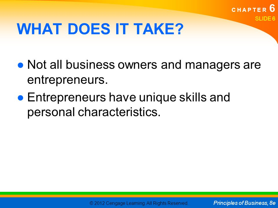 © 2012 Cengage Learning. All Rights Reserved. Principles of Business, 8e C H A P T E R 6 SLIDE 6 WHAT DOES IT TAKE? ●Not all business owners and manag