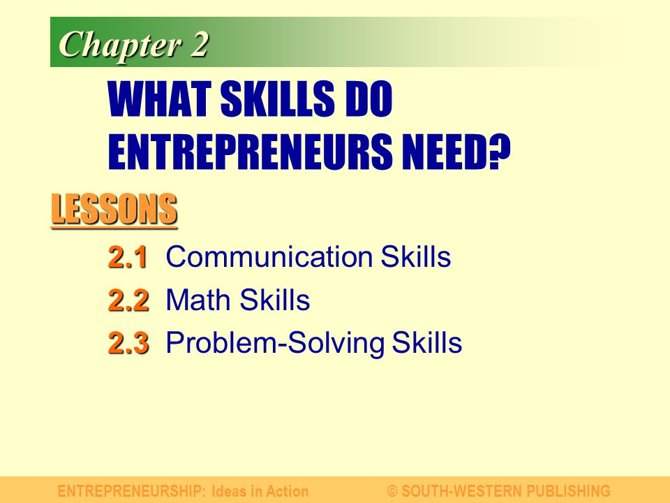 LESSONS ENTREPRENEURSHIP: Ideas in Action© SOUTH-WESTERN PUBLISHING Chapter 2 WHAT SKILLS DO ENTREPRENEURS NEED? 2.1 2.1Communication Skills 2.2 2.2Ma