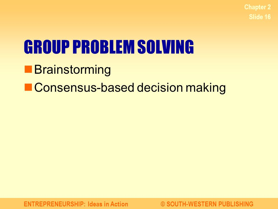 ENTREPRENEURSHIP: Ideas in Action© SOUTH-WESTERN PUBLISHING Chapter 2 Slide 16 GROUP PROBLEM SOLVING Brainstorming Consensus-based decision making