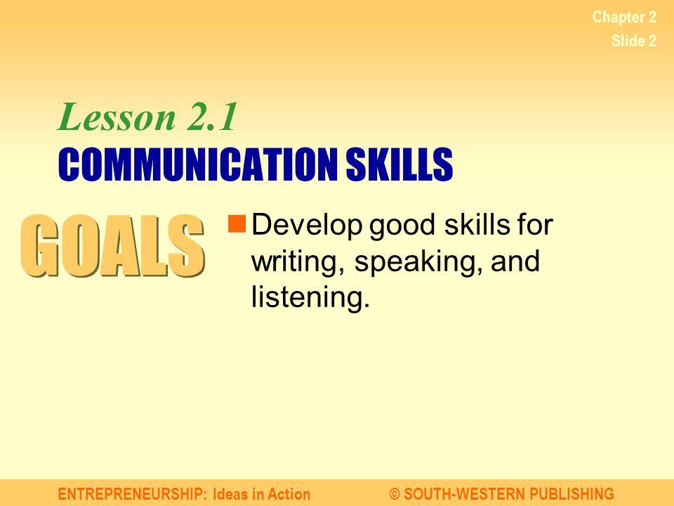 ENTREPRENEURSHIP: Ideas in Action© SOUTH-WESTERN PUBLISHING Chapter 2 Slide 2 Lesson 2.1 COMMUNICATION SKILLS Develop good skills for writing, speakin
