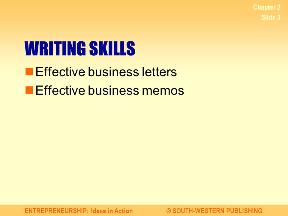 ENTREPRENEURSHIP: Ideas in Action© SOUTH-WESTERN PUBLISHING Chapter 2 Slide 3 WRITING SKILLS Effective business letters Effective business memos